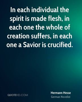 In each individual the spirit is made flesh, in each one the whole of creation suffers, in each one a Savior is crucified.