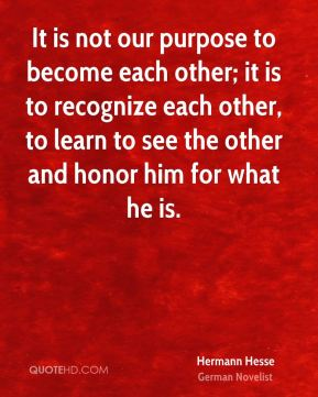 It is not our purpose to become each other; it is to recognize each other, to learn to see the other and honor him for what he is.