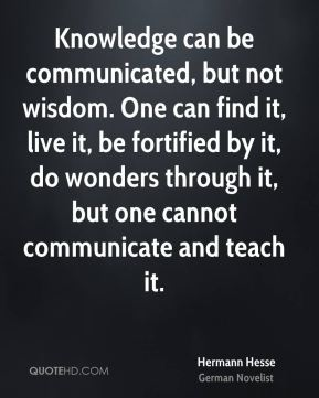 Hermann Hesse - Knowledge can be communicated, but not wisdom. One can find it, live it, be fortified by it, do wonders through it, but one cannot communicate and teach it.