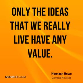 Only the ideas that we really live have any value.