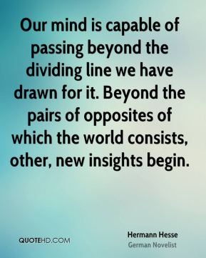 Hermann Hesse - Our mind is capable of passing beyond the dividing line we have drawn for it. Beyond the pairs of opposites of which the world consists, other, new insights begin.