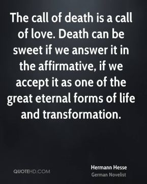 Hermann Hesse - The call of death is a call of love. Death can be sweet if we answer it in the affirmative, if we accept it as one of the great eternal forms of life and transformation.