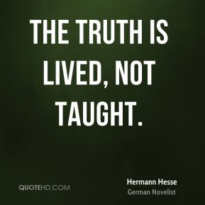 The truth is lived, not taught.