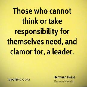 Those who cannot think or take responsibility for themselves need, and clamor for, a leader.