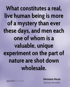 What constitutes a real, live human being is more of a mystery than ever these days, and men each one of whom is a valuable, unique experiment on the part of nature are shot down wholesale.