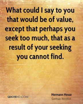 What could I say to you that would be of value, except that perhaps you seek too much, that as a result of your seeking you cannot find.