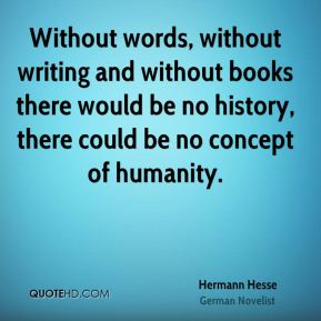 Without words, without writing and without books there would be no history, there could be no concept of humanity.