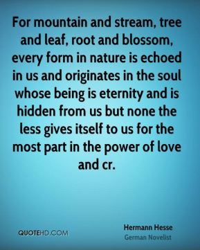 Hermann Hesse - For mountain and stream, tree and leaf, root and blossom, every form in nature is echoed in us and originates in the soul whose being is eternity and is hidden from us but none the less gives itself to us for the most part in the power of love and cr.