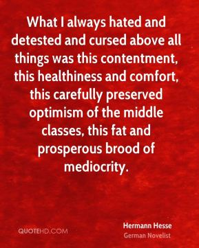 Hermann Hesse - What I always hated and detested and cursed above all things was this contentment, this healthiness and comfort, this carefully preserved optimism of the middle classes, this fat and prosperous brood of mediocrity.