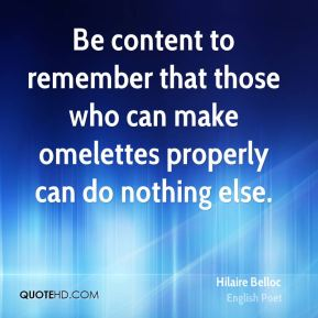 Hilaire Belloc - Be content to remember that those who can make omelettes properly can do nothing else.