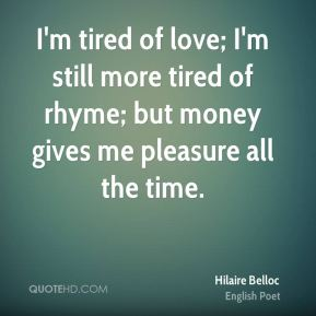 I'm tired of love; I'm still more tired of rhyme; but money gives me pleasure all the time.
