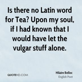 Hilaire Belloc - Is there no Latin word for Tea? Upon my soul, if I had known that I would have let the vulgar stuff alone.