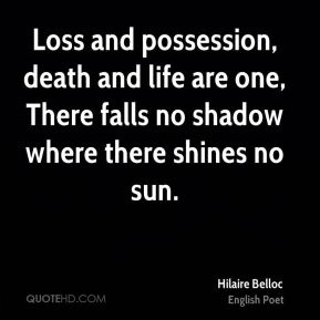 Loss and possession, death and life are one, There falls no shadow where there shines no sun.