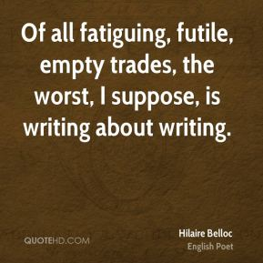 Of all fatiguing, futile, empty trades, the worst, I suppose, is writing about writing.