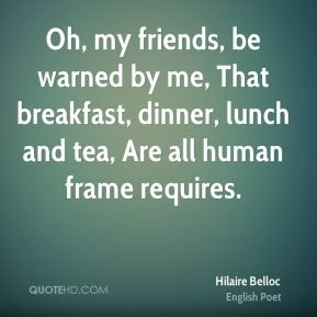 Oh, my friends, be warned by me, That breakfast, dinner, lunch and tea, Are all human frame requires.