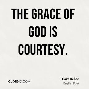 Hilaire Belloc - The grace of God is courtesy.