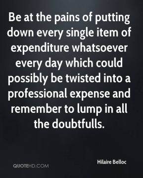 Be at the pains of putting down every single item of expenditure whatsoever every day which could possibly be twisted into a professional expense and remember to lump in all the doubtfulls.