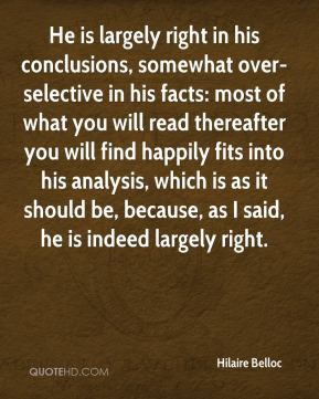Hilaire Belloc - He is largely right in his conclusions, somewhat over-selective in his facts: most of what you will read thereafter you will find happily fits into his analysis, which is as it should be, because, as I said, he is indeed largely right.