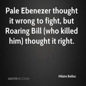 Hilaire Belloc - Pale Ebenezer thought it wrong to fight, but Roaring Bill (who killed him) thought it right.