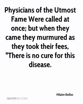 "Hilaire Belloc - Physicians of the Utmost Fame Were called at once; but when they came they murmured as they took their fees, ""There is no cure for this disease."