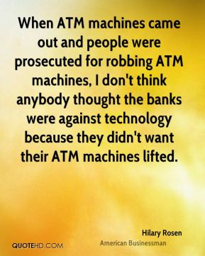 Hilary Rosen - When ATM machines came out and people were prosecuted for robbing ATM machines, I don't think anybody thought the banks were against technology because they didn't want their ATM machines lifted.