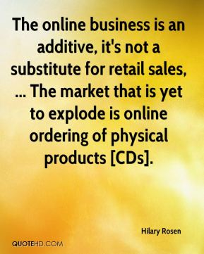 Hilary Rosen - The online business is an additive, it's not a substitute for retail sales, ... The market that is yet to explode is online ordering of physical products [CDs].