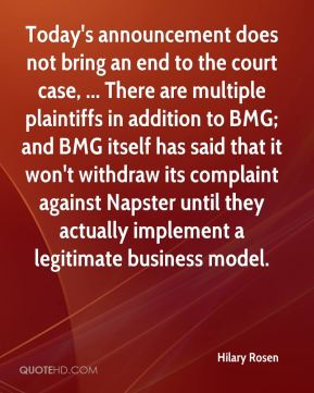 Hilary Rosen - Today's announcement does not bring an end to the court case, ... There are multiple plaintiffs in addition to BMG; and BMG itself has said that it won't withdraw its complaint against Napster until they actually implement a legitimate business model.