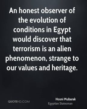 Hosni Mubarak - An honest observer of the evolution of conditions in Egypt would discover that terrorism is an alien phenomenon, strange to our values and heritage.