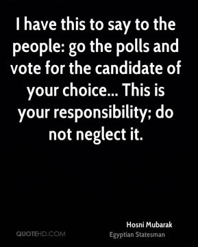 I have this to say to the people: go the polls and vote for the candidate of your choice... This is your responsibility; do not neglect it.