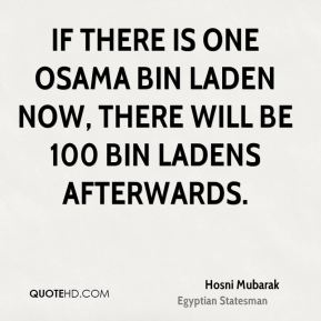 If there is one Osama bin Laden now, there will be 100 bin Ladens afterwards.