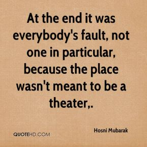 Hosni Mubarak - At the end it was everybody's fault, not one in particular, because the place wasn't meant to be a theater.