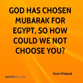 God has chosen Mubarak for Egypt, so how could we not choose you?