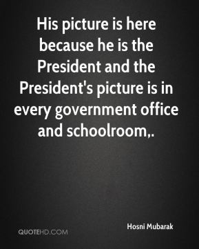 Hosni Mubarak - His picture is here because he is the President and the President's picture is in every government office and schoolroom.