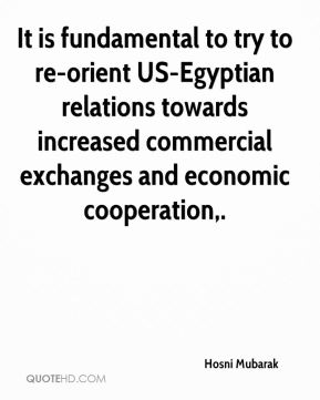 Hosni Mubarak - It is fundamental to try to re-orient US-Egyptian relations towards increased commercial exchanges and economic cooperation.