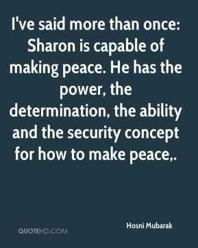 Hosni Mubarak - I've said more than once: Sharon is capable of making peace. He has the power, the determination, the ability and the security concept for how to make peace.