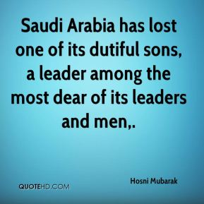 Hosni Mubarak - Saudi Arabia has lost one of its dutiful sons, a leader among the most dear of its leaders and men.