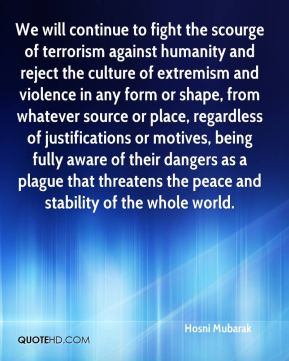 We will continue to fight the scourge of terrorism against humanity and reject the culture of extremism and violence in any form or shape, from whatever source or place, regardless of justifications or motives, being fully aware of their dangers as a plague that threatens the peace and stability of the whole world.