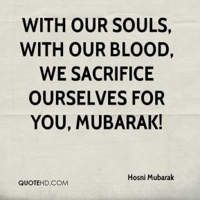 With our souls, with our blood, we sacrifice ourselves for you, Mubarak!