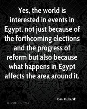 Yes, the world is interested in events in Egypt, not just because of the forthcoming elections and the progress of reform but also because what happens in Egypt affects the area around it.