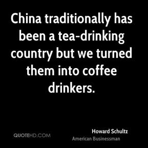 Howard Schultz - China traditionally has been a tea-drinking country but we turned them into coffee drinkers.