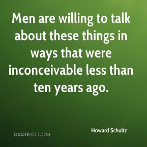 Howard Schultz - Men are willing to talk about these things in ways that were inconceivable less than ten years ago.