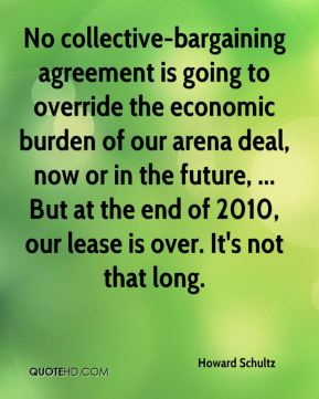 Howard Schultz - No collective-bargaining agreement is going to override the economic burden of our arena deal, now or in the future, ... But at the end of 2010, our lease is over. It's not that long.