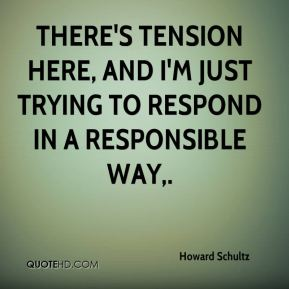 Howard Schultz - There's tension here, and I'm just trying to respond in a responsible way.