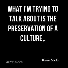 Howard Schultz - What I'm trying to talk about is the preservation of a culture.