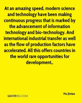 Hu Jintao - At an amazing speed, modern science and technology have been making continuous progress that is marked by the advancement of information technology and bio-technology. And international industrial transfer as well as the flow of production factors have accelerated. All this offers countries in the world rare opportunities for development.