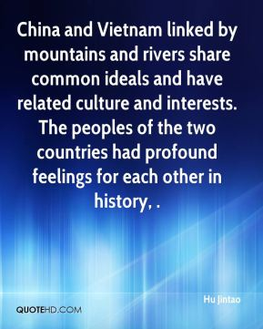 Hu Jintao - China and Vietnam linked by mountains and rivers share common ideals and have related culture and interests. The peoples of the two countries had profound feelings for each other in history, .