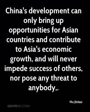 Hu Jintao - China's development can only bring up opportunities for Asian countries and contribute to Asia's economic growth, and will never impede success of others, nor pose any threat to anybody.