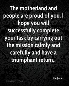 The motherland and people are proud of you. I hope you will successfully complete your task by carrying out the mission calmly and carefully and have a triumphant return.