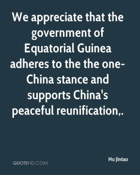 Hu Jintao - We appreciate that the government of Equatorial Guinea adheres to the the one-China stance and supports China's peaceful reunification.