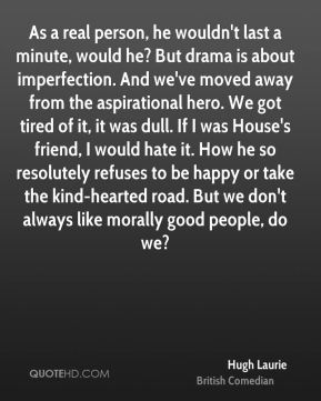 Hugh Laurie - As a real person, he wouldn't last a minute, would he? But drama is about imperfection. And we've moved away from the aspirational hero. We got tired of it, it was dull. If I was House's friend, I would hate it. How he so resolutely refuses to be happy or take the kind-hearted road. But we don't always like morally good people, do we?